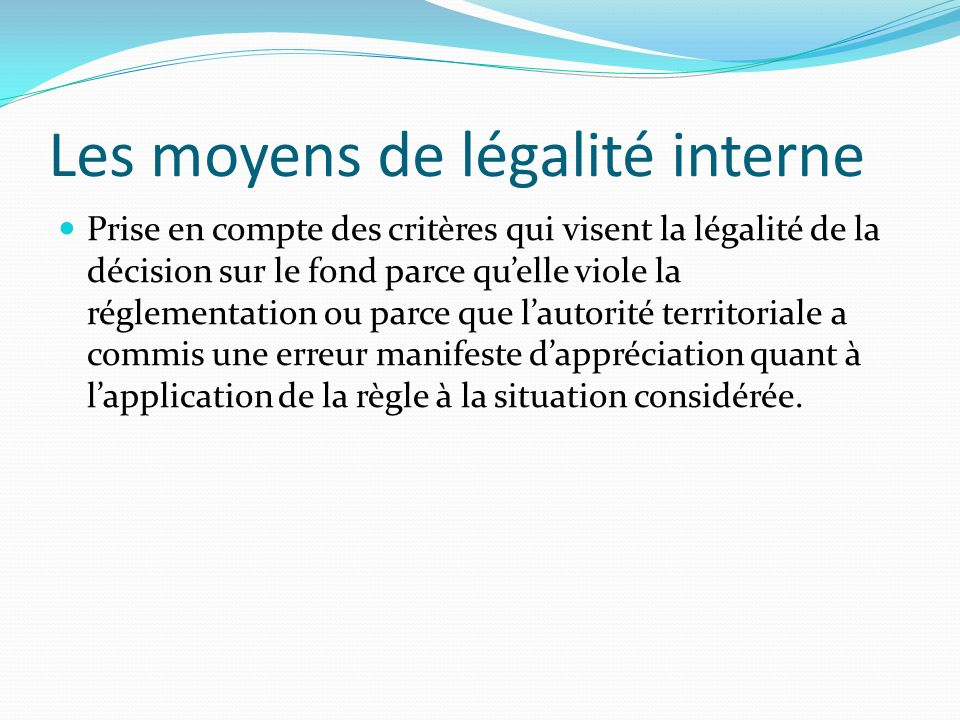 Les moyens de légalité interne Prise en compte des critères qui visent la légalité de la décision sur le fond parce quelle viole la réglementation ou