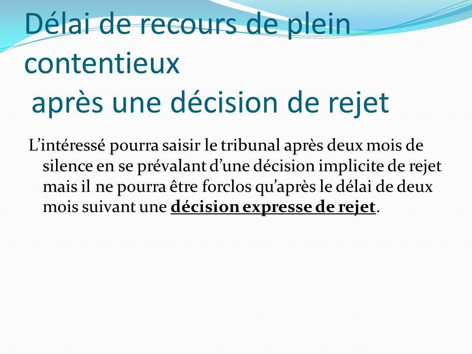 Délai de recours de plein contentieux après une décision de rejet Lintéressé pourra saisir le tribunal après deux mois de silence en se prévalant dune