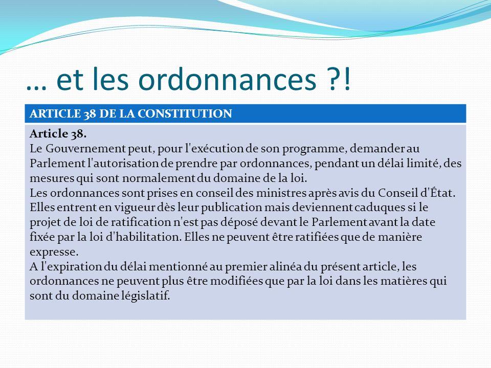 … et les ordonnances ?! ARTICLE 38 DE LA CONSTITUTION Article 38. Le Gouvernement peut, pour l'exécution de son programme, demander au Parlement l'aut