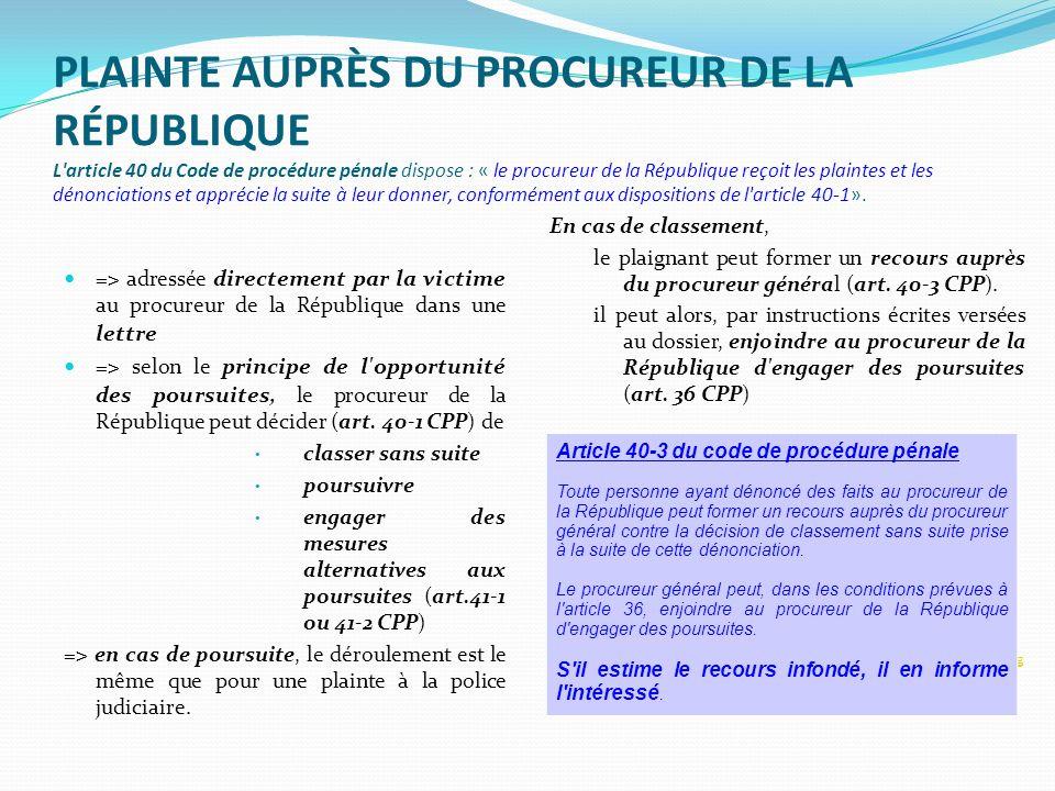 PLAINTE AUPRÈS DU PROCUREUR DE LA RÉPUBLIQUE L'article 40 du Code de procédure pénale dispose : « le procureur de la République reçoit les plaintes et