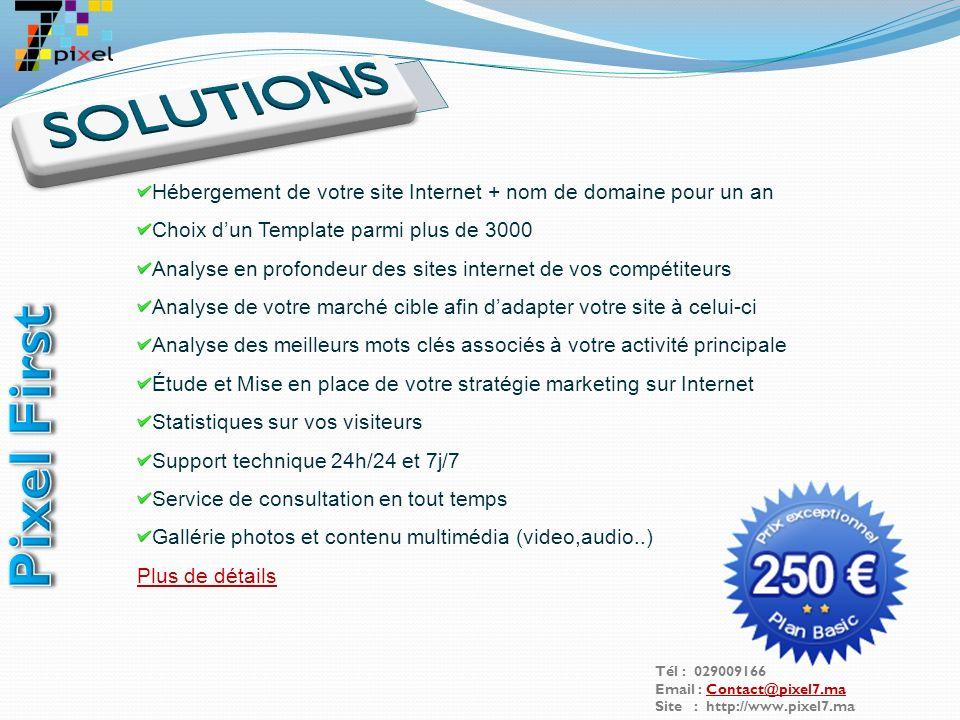 Tél : 029009166 Email : Contact@pixel7.maContact@pixel7.ma Site : http://www.pixel7.ma Solution Basic de Pixel7 et complète avec toutes les fonctionnalités dun site professionnel la solution Pixel First nest pas figé elle permet dévoluer vers les autres solutions facilement avec ou sans changement radical sur le site internet, une simple demande suffit pour effectuer la migration vers lune des deux autres solutions de Pixel7 Solution sur mesure de Pixel7, et personnalisé, une palette de fonctionnalités paramétrables selon vos besoins, ainsi quun accompagnement et une assistance rapproché après la publication du projet sur internet, Pixel Perso est idéal pour des site e-commerce ou pour les clients qui possèdent déjà un site sur internet, la base du prix est en fonction des options rajouté à la solution.
