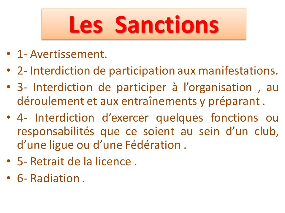 Les Sanctions 1- Avertissement. 2- Interdiction de participation aux manifestations. 3- Interdiction de participer à lorganisation, au déroulement et