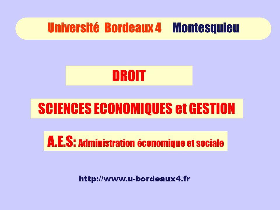 Université Bordeaux 4 Montesquieu DROIT SCIENCES ECONOMIQUES et GESTION A.E.S: Administration économique et sociale http://www.u-bordeaux4.fr