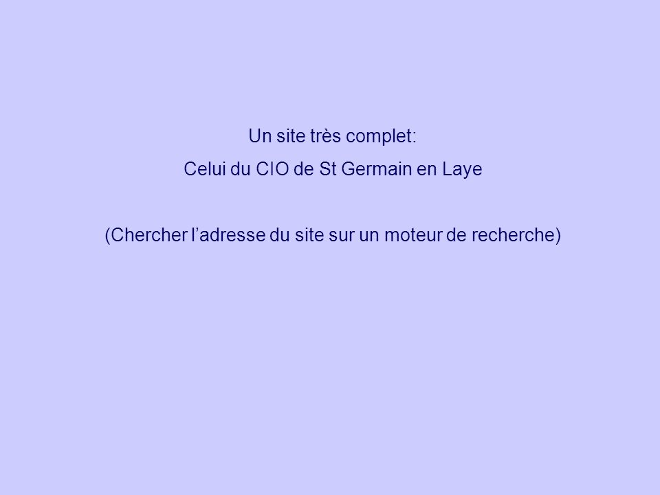 Un site très complet: Celui du CIO de St Germain en Laye (Chercher ladresse du site sur un moteur de recherche)