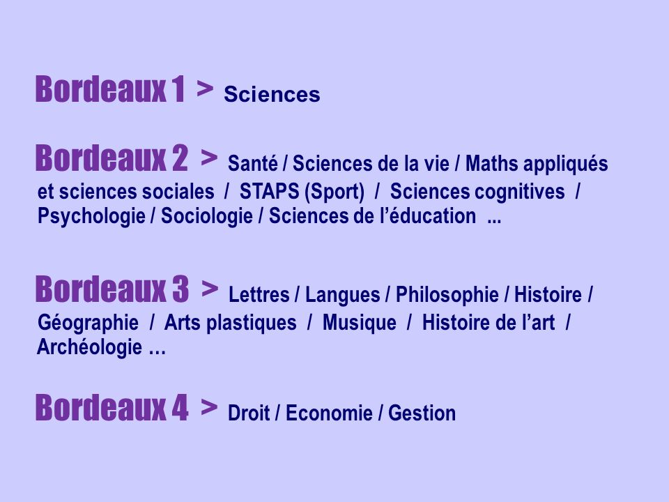 Bordeaux 1 > Sciences Bordeaux 2 > Santé / Sciences de la vie / Maths appliqués et sciences sociales / STAPS (Sport) / Sciences cognitives / Psychologie / Sociologie / Sciences de léducation...