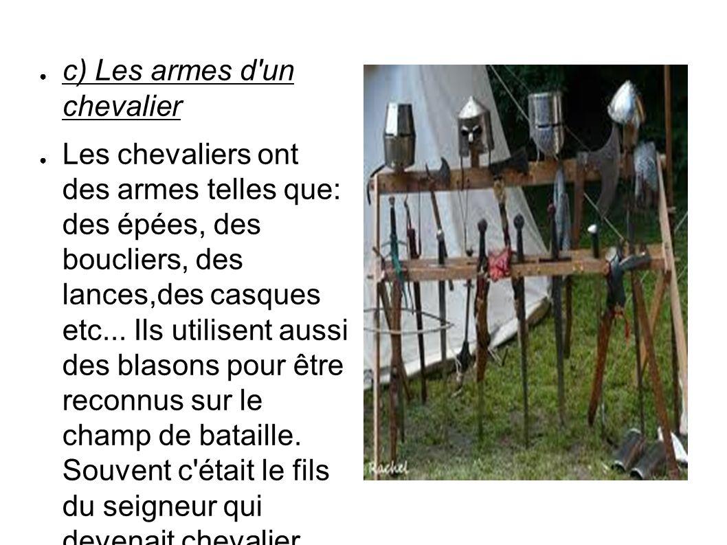 c) Les armes d'un chevalier Les chevaliers ont des armes telles que: des épées, des boucliers, des lances,des casques etc... Ils utilisent aussi des b