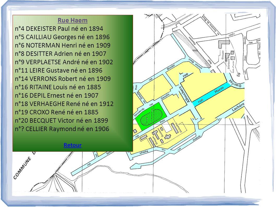 Rue Haem n°4 DEKEISTER Paul né en 1894 n°5 CAILLIAU Georges né en 1896 n°6 NOTERMAN Henri né en 1909 n°8 DESITTER Adrien né en 1907 n°9 VERPLAETSE And