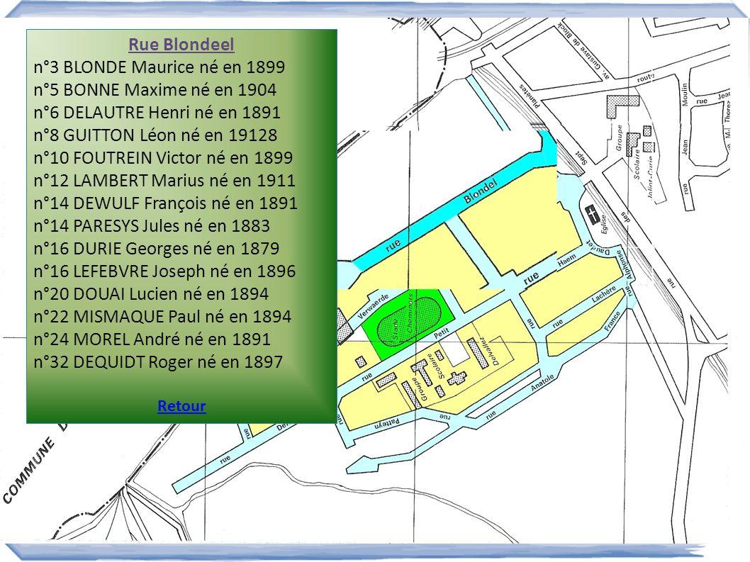 Rue Blondeel n°3 BLONDE Maurice né en 1899 n°5 BONNE Maxime né en 1904 n°6 DELAUTRE Henri né en 1891 n°8 GUITTON Léon né en 19128 n°10 FOUTREIN Victor