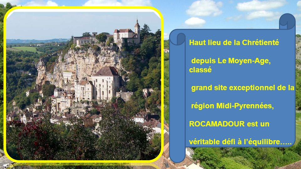 - Haut lieu de la Chrétienté depuis Le Moyen-Age, classé grand site exceptionnel de la région Midi-Pyrennées, ROCAMADOUR est un véritable défi à léquilibre…..