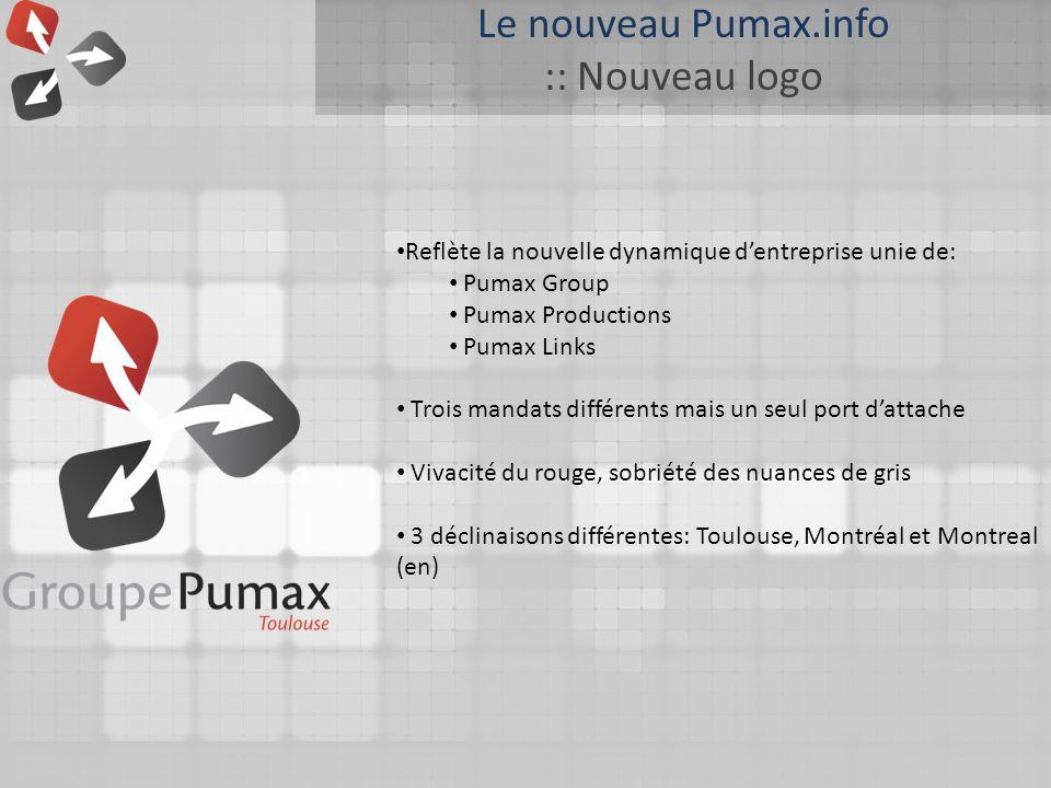 Le nouveau Pumax.info :: Nouveau logo Reflète la nouvelle dynamique dentreprise unie de: Pumax Group Pumax Productions Pumax Links Trois mandats différents mais un seul port dattache Vivacité du rouge, sobriété des nuances de gris 3 déclinaisons différentes: Toulouse, Montréal et Montreal (en)