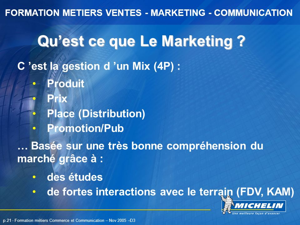FORMATION METIERS VENTES - MARKETING - COMMUNICATION p.21 - Formation métiers Commerce et Communication – Nov 2005 –D3 C est la gestion d un Mix (4P)