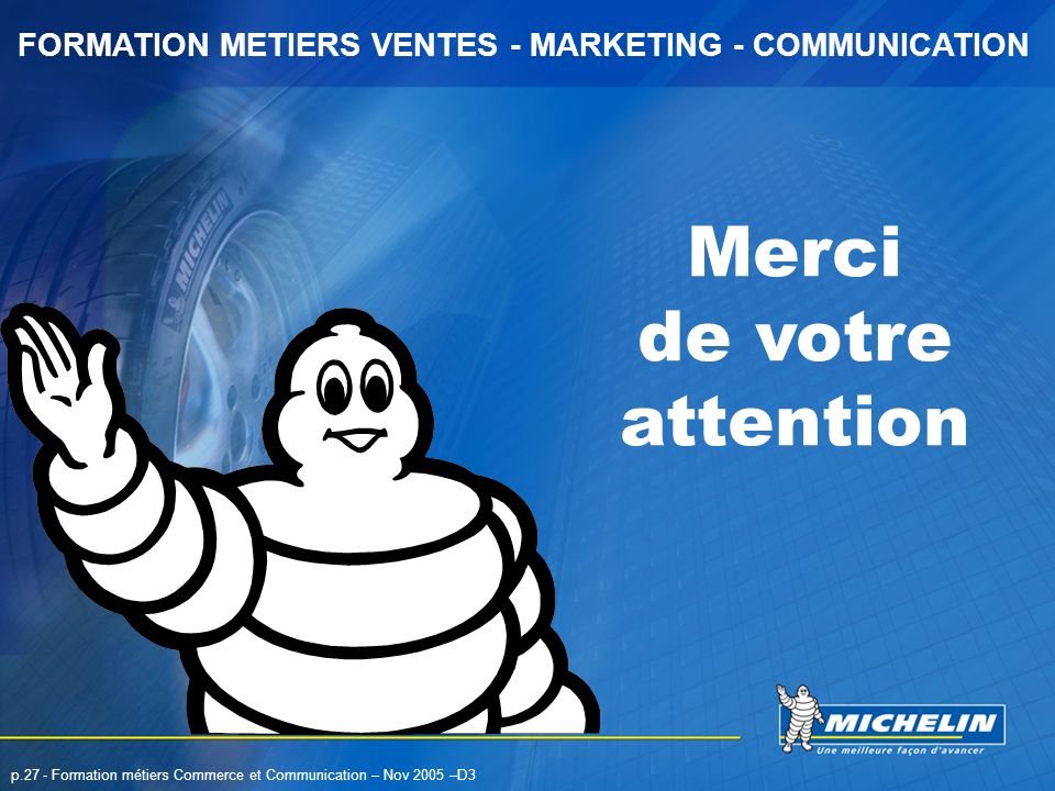 FORMATION METIERS VENTES - MARKETING - COMMUNICATION p.27 - Formation métiers Commerce et Communication – Nov 2005 –D3 Merci de votre attention