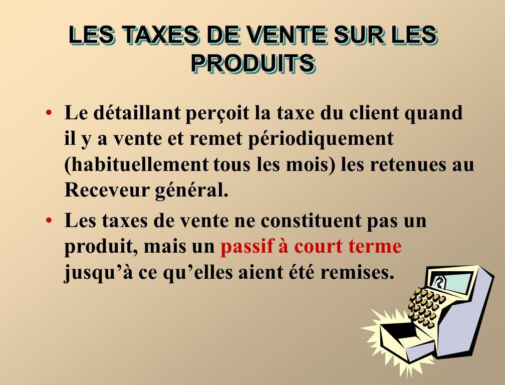 LES TAXES DE VENTE SUR LES PRODUITS Le détaillant perçoit la taxe du client quand il y a vente et remet périodiquement (habituellement tous les mois) les retenues au Receveur général.