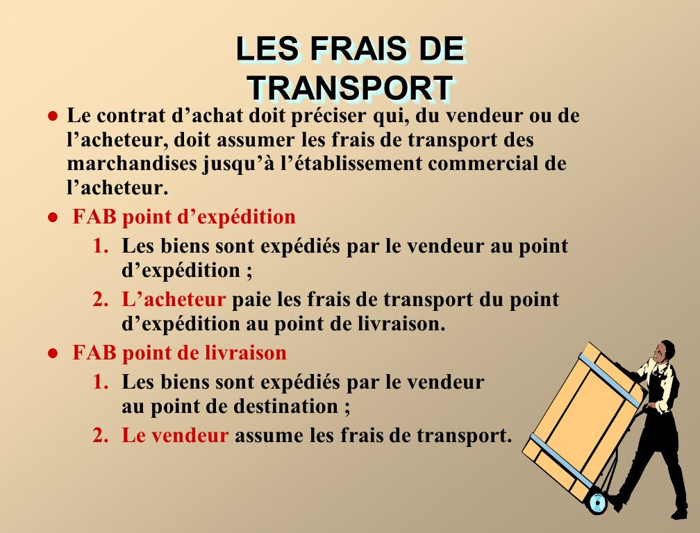 LES FRAIS DE TRANSPORT Le contrat dachat doit préciser qui, du vendeur ou de lacheteur, doit assumer les frais de transport des marchandises jusquà létablissement commercial de lacheteur.