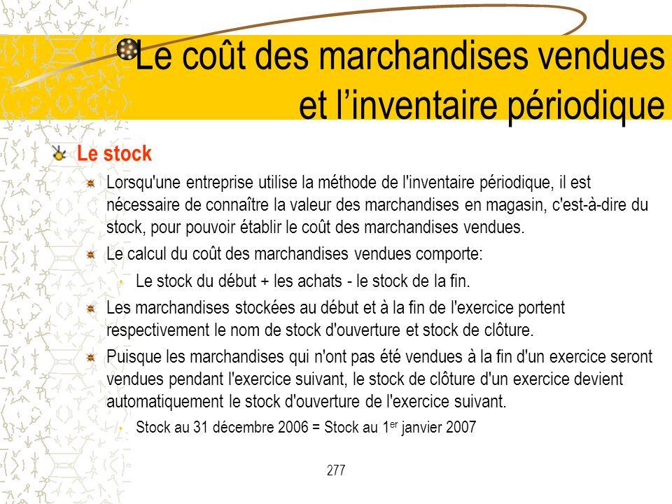 277 Le stock Lorsqu une entreprise utilise la méthode de l inventaire périodique, il est nécessaire de connaître la valeur des marchandises en magasin, c est-à-dire du stock, pour pouvoir établir le coût des marchandises vendues.