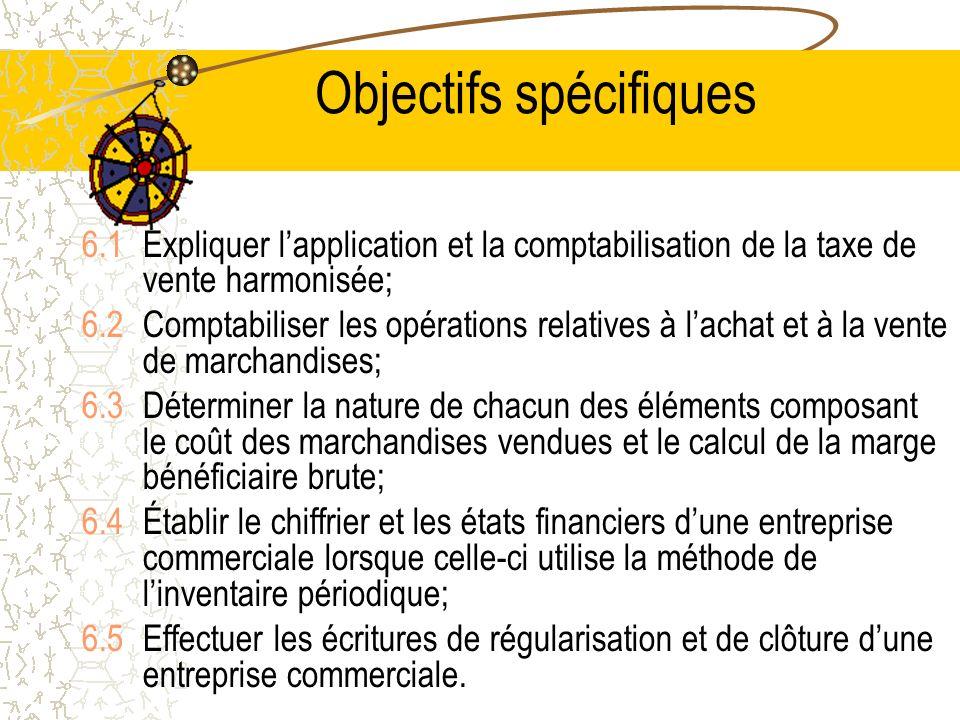 Objectifs spécifiques 6.1Expliquer lapplication et la comptabilisation de la taxe de vente harmonisée; 6.2Comptabiliser les opérations relatives à lachat et à la vente de marchandises; 6.3Déterminer la nature de chacun des éléments composant le coût des marchandises vendues et le calcul de la marge bénéficiaire brute; 6.4Établir le chiffrier et les états financiers dune entreprise commerciale lorsque celle-ci utilise la méthode de linventaire périodique; 6.5Effectuer les écritures de régularisation et de clôture dune entreprise commerciale.