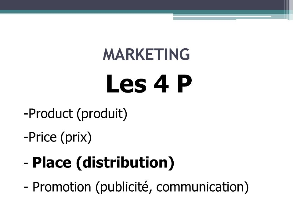 MARKETING Les 4 P -Product (produit) -Price (prix) - Place (distribution) - Promotion (publicité, communication)