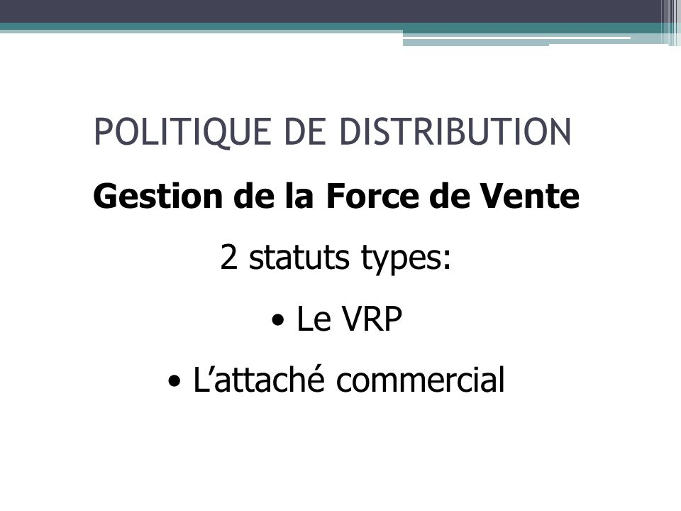 POLITIQUE DE DISTRIBUTION Gestion de la Force de Vente 2 statuts types: Le VRP Lattaché commercial