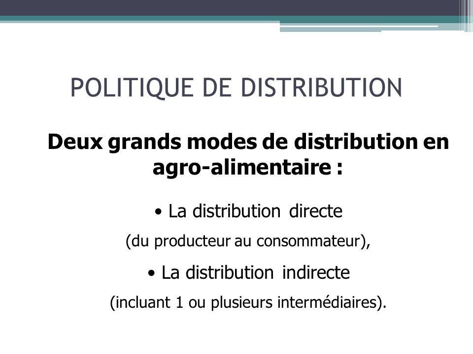 POLITIQUE DE DISTRIBUTION Deux grands modes de distribution en agro-alimentaire : La distribution directe (du producteur au consommateur), La distribution indirecte (incluant 1 ou plusieurs intermédiaires).
