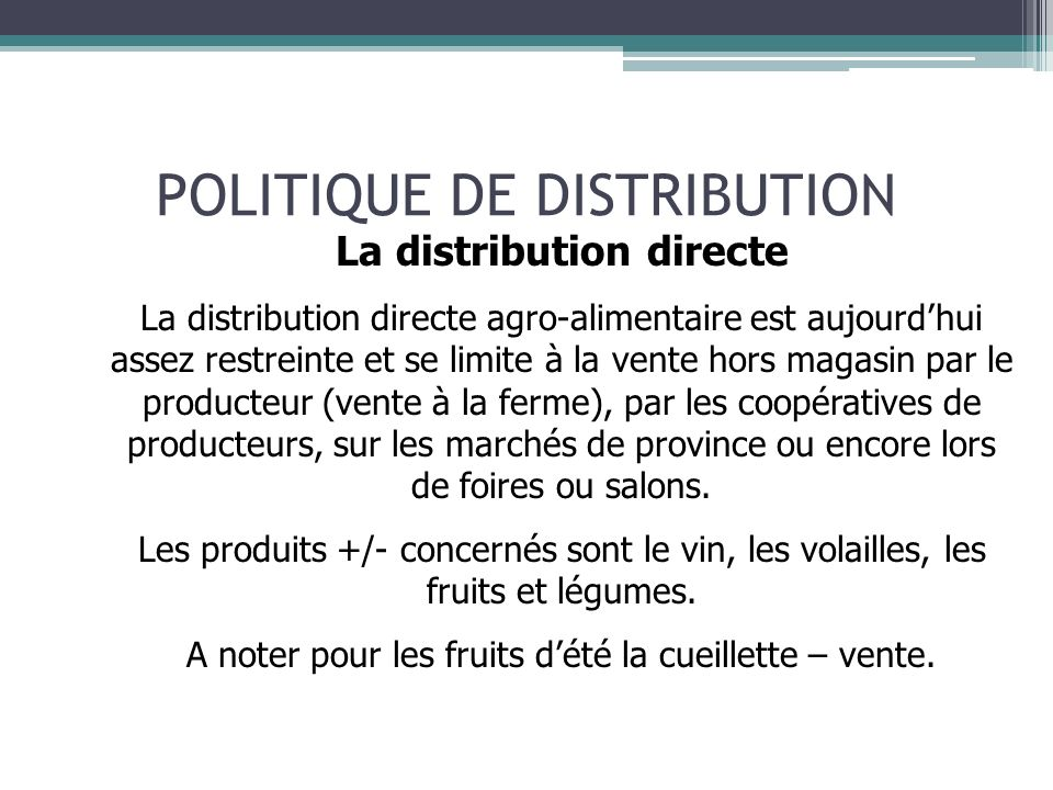POLITIQUE DE DISTRIBUTION Cas particuliers de la vente directe (ou assimilable) hors magasin La vente en porte à porte, La vente en réunion, Les marchés, Les coopératives de producteurs, Les ventes usines, La vente à distance (VAD), dont la vente sur internet (e-bay,…)