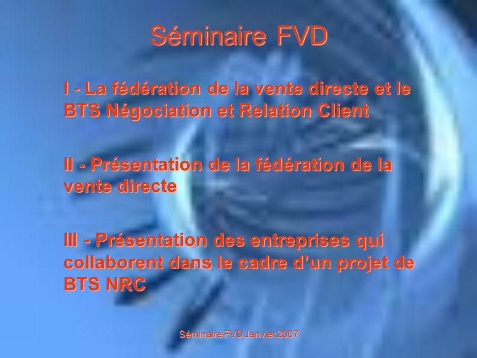 Séminaire FVD Janvier 2007 I - La fédération de la vente directe et le BTS Négociation et Relation Client Ainsi, létudiant et les entreprises de la vente directe ont intérêt : dans la mise en place de projets dans un secteur en plein essor.