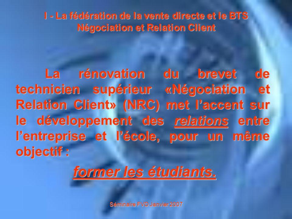 Séminaire FVD Janvier 2007 I - La fédération de la vente directe et le BTS Négociation et Relation Client En effet, le BTS NRC a été créé en collaboration avec des professionnels, en particulier : la Fédération de la Vente Directe (FVD) (www.fvd.fr),la Fédération de la Vente Directe (FVD) (www.fvd.fr),www.fvd.fr les DCFles DCF et la CGI.