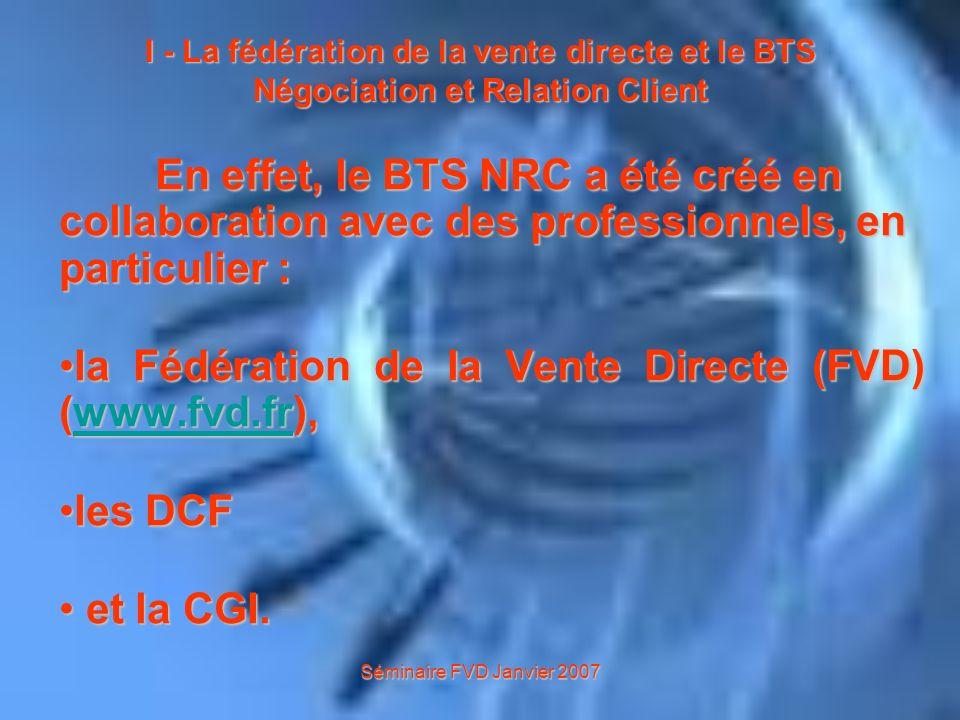 Séminaire FVD Janvier 2007 I - La fédération de la vente directe et le BTS Négociation et Relation Client On compte 300 000 vendeurs en vente directe (conseillers commerciaux) et les entreprises sefforcent de favoriser les carrières.
