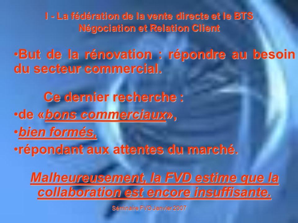 Séminaire FVD Janvier 2007 I - La fédération de la vente directe et le BTS Négociation et Relation Client Lobjectif de ce séminaire a été de : montrer voire démontrer que la «vente directe» avait sa place dans le cadre dun projet en BTS NRC.