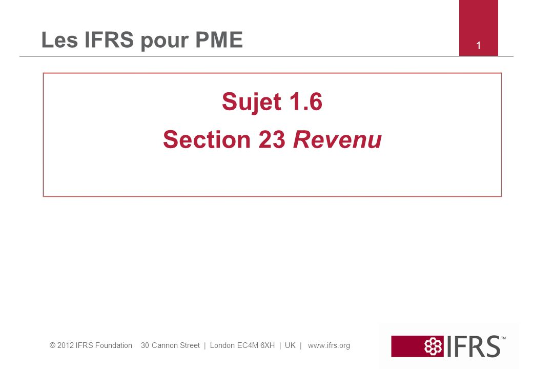 © 2012 IFRS Foundation 30 Cannon Street | London EC4M 6XH | UK | www.ifrs.org 1 Les IFRS pour PME Sujet 1.6 Section 23 Revenu