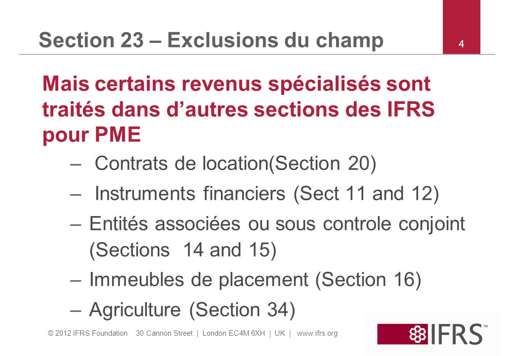 © 2012 IFRS Foundation 30 Cannon Street | London EC4M 6XH | UK | www.ifrs.org 4 Section 23 – Exclusions du champ Mais certains revenus spécialisés sont traités dans dautres sections des IFRS pour PME – Contrats de location(Section 20) – Instruments financiers (Sect 11 and 12) –Entités associées ou sous controle conjoint (Sections 14 and 15) –Immeubles de placement (Section 16) –Agriculture (Section 34)