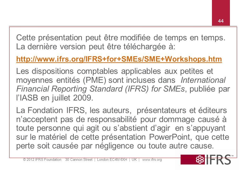 © 2012 IFRS Foundation 30 Cannon Street | London EC4M 6XH | UK | www.ifrs.org 44 Cette présentation peut être modifiée de temps en temps.