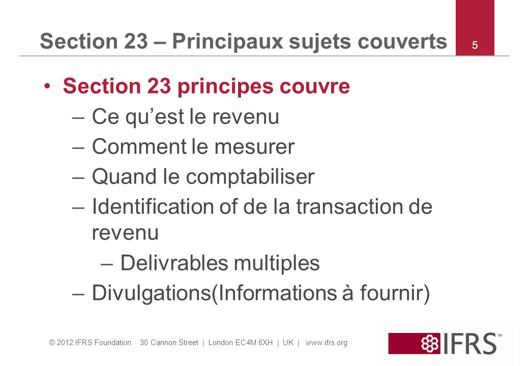 © 2012 IFRS Foundation 30 Cannon Street | London EC4M 6XH | UK | www.ifrs.org 5 Section 23 – Principaux sujets couverts Section 23 principes couvre –Ce quest le revenu –Comment le mesurer –Quand le comptabiliser –Identification of de la transaction de revenu –Delivrables multiples –Divulgations(Informations à fournir)