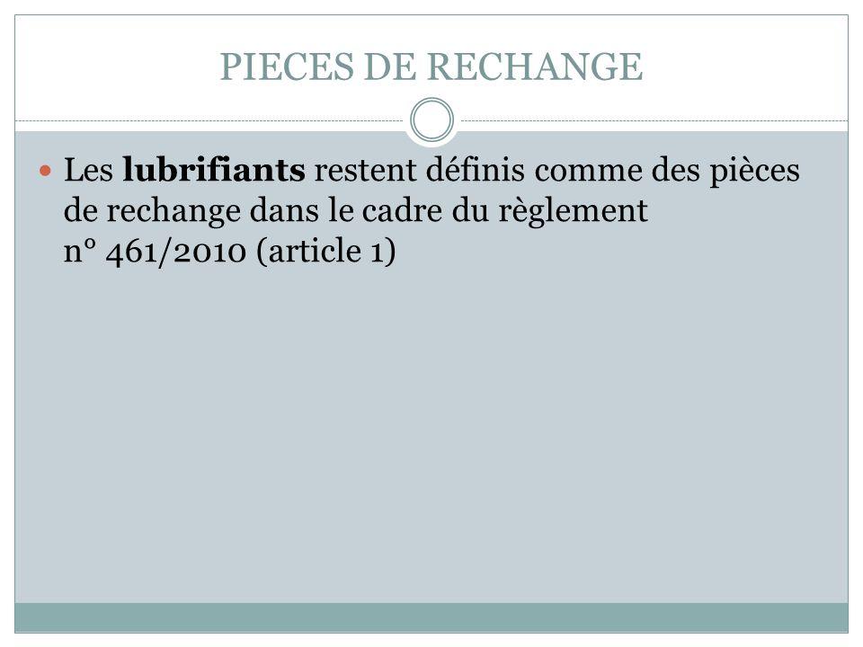 PIECES DE RECHANGE Les lubrifiants restent définis comme des pièces de rechange dans le cadre du règlement n° 461/2010 (article 1)