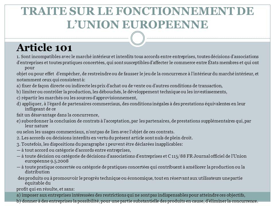 TRAITE SUR LE FONCTIONNEMENT DE LUNION EUROPEENNE Article 101 1. Sont incompatibles avec le marché intérieur et interdits tous accords entre entrepris