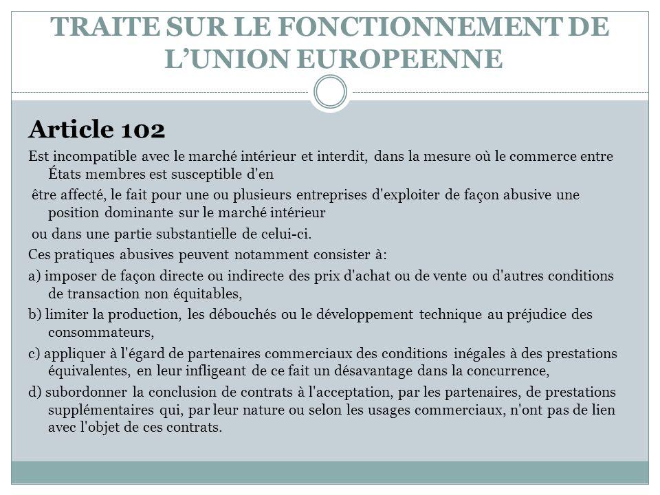 TRAITE SUR LE FONCTIONNEMENT DE LUNION EUROPEENNE Article 102 Est incompatible avec le marché intérieur et interdit, dans la mesure où le commerce ent