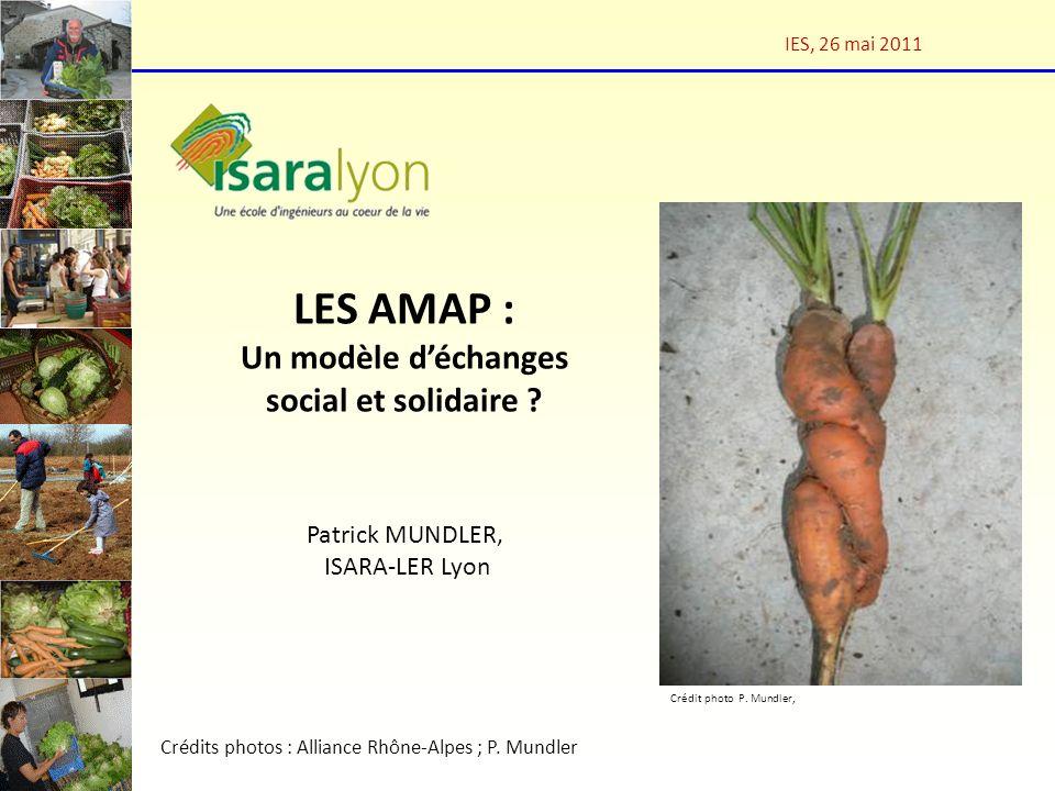 LES AMAP : Un modèle déchanges social et solidaire ? Patrick MUNDLER, ISARA-LER Lyon IES, 26 mai 2011 Crédits photos : Alliance Rhône-Alpes ; P. Mundl