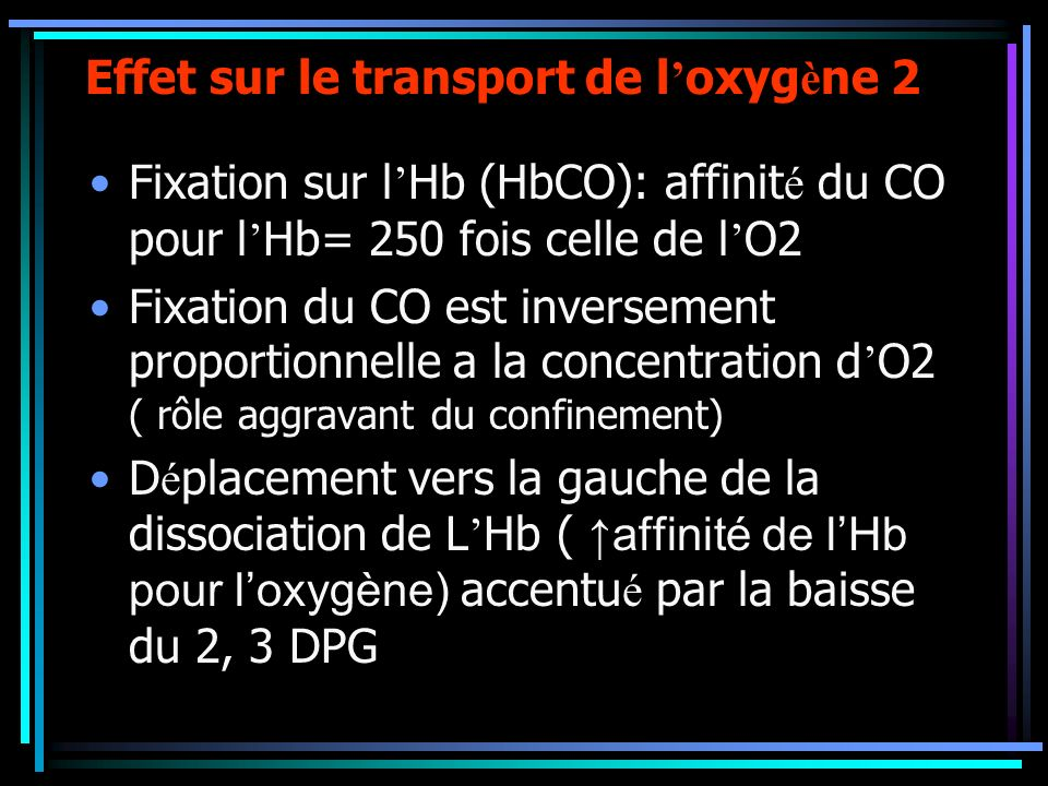 Effet sur le transport de l oxyg è ne 2 Fixation sur l Hb (HbCO): affinit é du CO pour l Hb= 250 fois celle de l O2 Fixation du CO est inversement pro