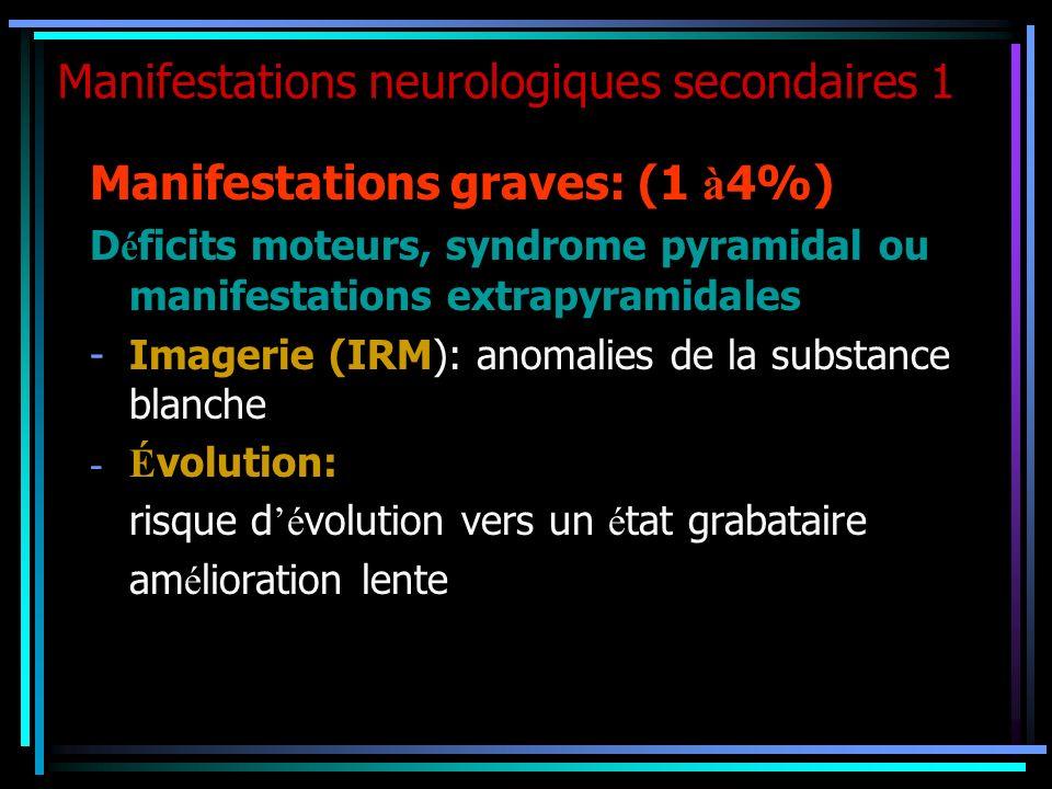 Manifestations neurologiques secondaires 1 Manifestations graves: (1 à 4%) D é ficits moteurs, syndrome pyramidal ou manifestations extrapyramidales -