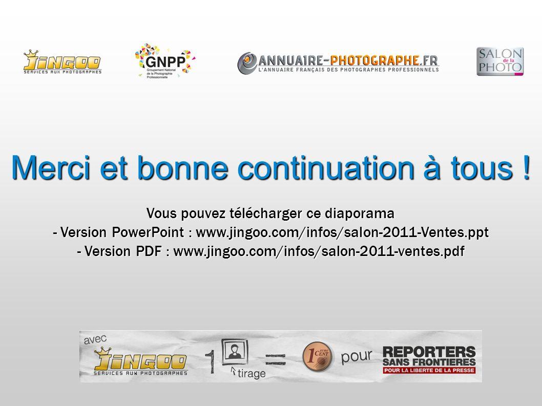 Vous pouvez télécharger ce diaporama - Version PowerPoint : www.jingoo.com/infos/salon-2011-Ventes.ppt - Version PDF : www.jingoo.com/infos/salon-2011-ventes.pdf Merci et bonne continuation à tous !