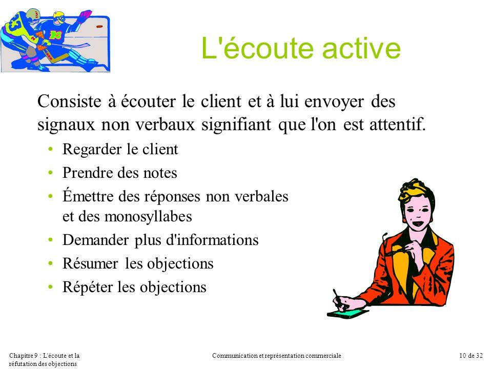 Chapitre 9 : L'écoute et la réfutation des objections Communication et représentation commerciale10 de 32 L'écoute active Consiste à écouter le client