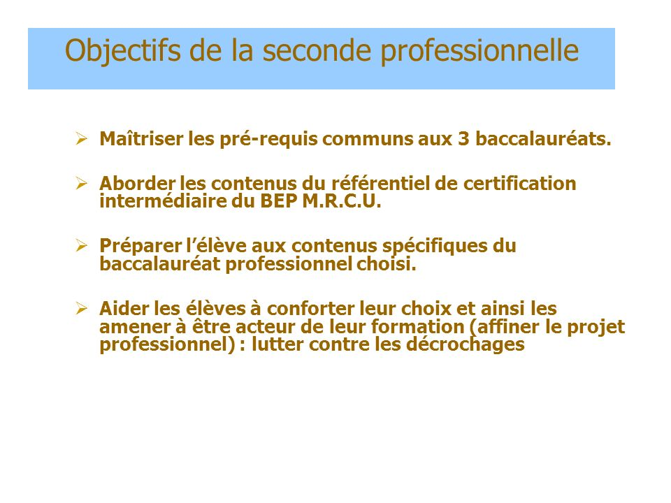 Objectifs de la seconde professionnelle Maîtriser les pré-requis communs aux 3 baccalauréats. Aborder les contenus du référentiel de certification int