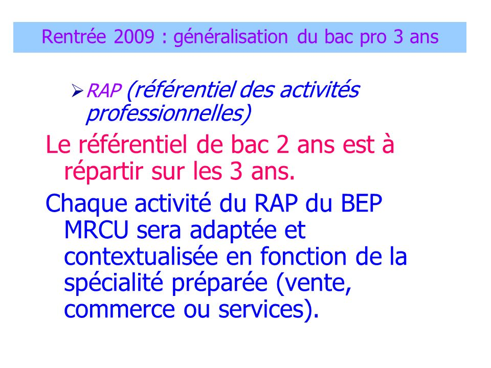 Rentrée 2009 : généralisation du bac pro 3 ans RAP (référentiel des activités professionnelles) Le référentiel de bac 2 ans est à répartir sur les 3 a