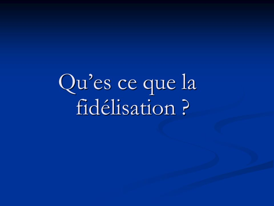 Ques ce que la fidélisation ?