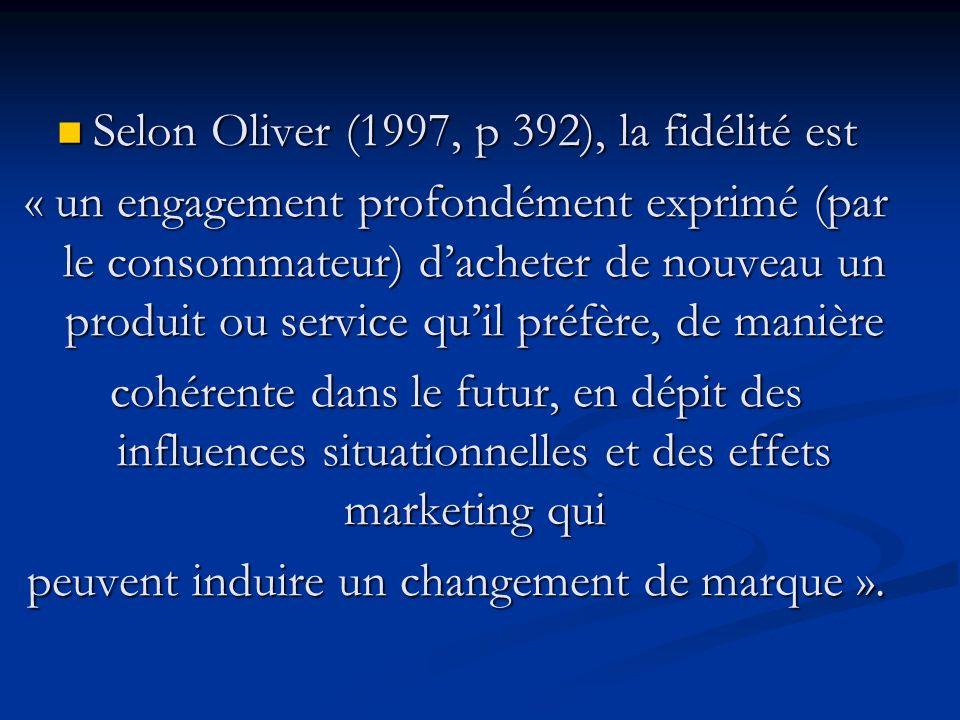 Selon Oliver (1997, p 392), la fidélité est Selon Oliver (1997, p 392), la fidélité est « un engagement profondément exprimé (par le consommateur) dacheter de nouveau un produit ou service quil préfère, de manière cohérente dans le futur, en dépit des influences situationnelles et des effets marketing qui peuvent induire un changement de marque ».