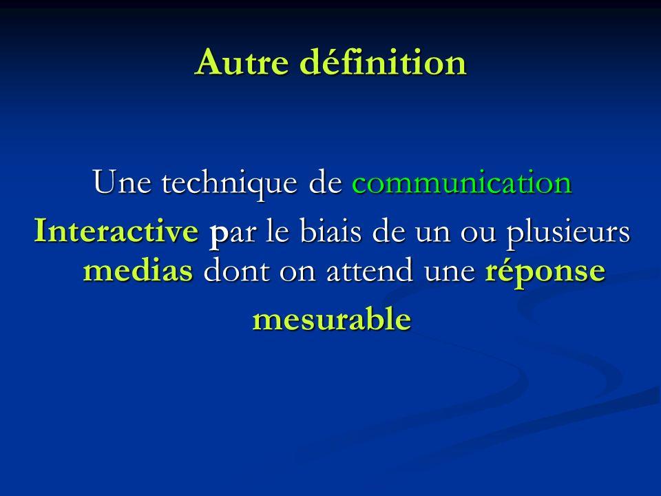 Autre définition Une technique de communication Interactive par le biais de un ou plusieurs medias dont on attend une réponse mesurable