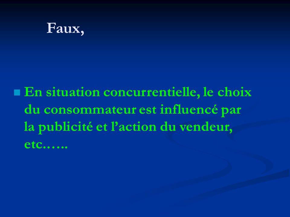 Faux, n En situation concurrentielle, le choix du consommateur est influencé par la publicité et laction du vendeur, etc.…..