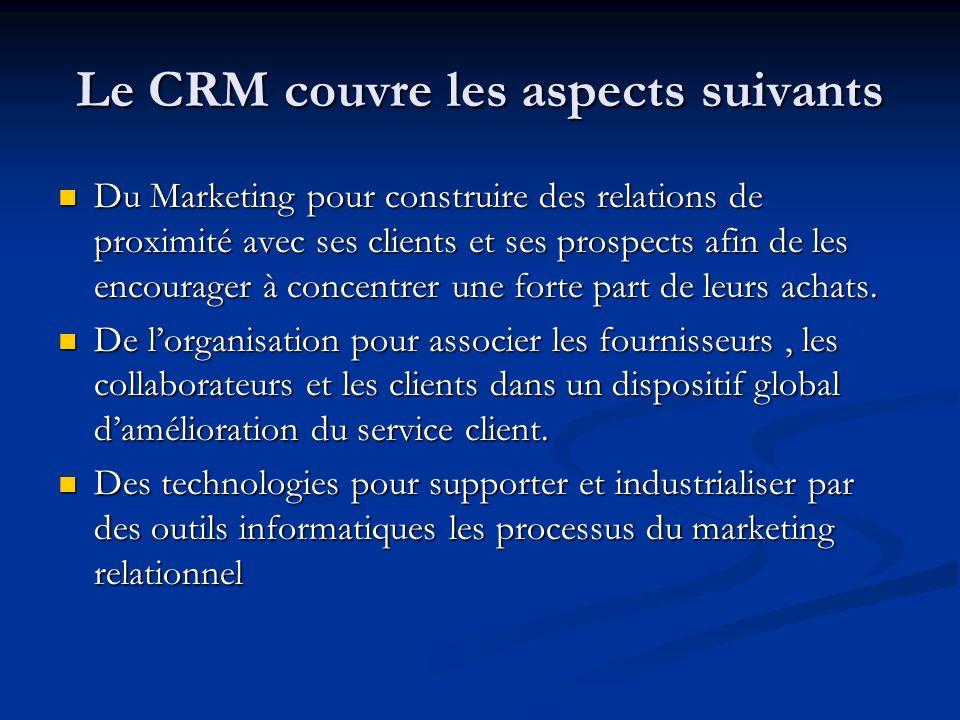 Le CRM couvre les aspects suivants Du Marketing pour construire des relations de proximité avec ses clients et ses prospects afin de les encourager à concentrer une forte part de leurs achats.