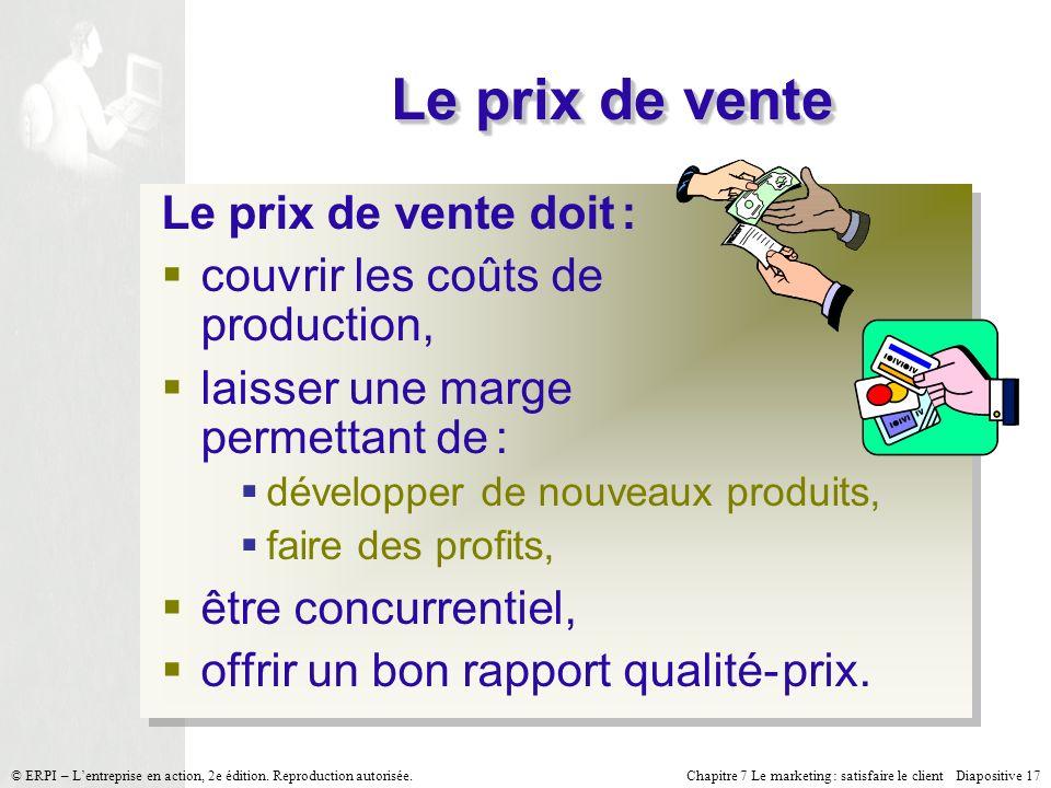 Chapitre 7 Le marketing : satisfaire le client Diapositive 17 © ERPI – Lentreprise en action, 2e édition. Reproduction autorisée. Le prix de vente Le