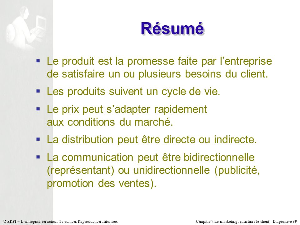 Chapitre 7 Le marketing : satisfaire le client Diapositive 39 © ERPI – Lentreprise en action, 2e édition. Reproduction autorisée. Le produit est la pr