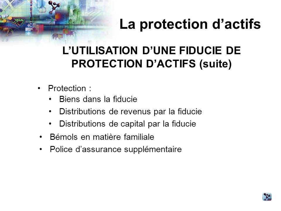 La protection dactifs LUTILISATION DUNE FIDUCIE DE PROTECTION DACTIFS (suite) Protection : Biens dans la fiducie Distributions de revenus par la fiducie Distributions de capital par la fiducie Bémols en matière familiale Police dassurance supplémentaire